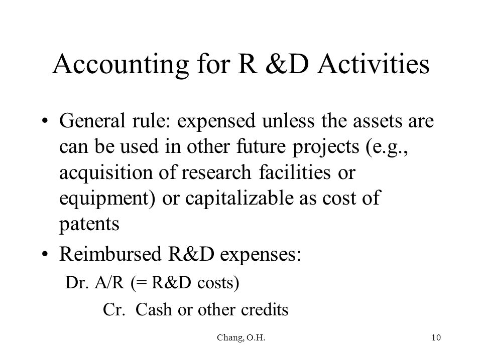 Chang, O.H.10 Accounting for R &D Activities General rule: expensed unless the assets are can be used in other future projects (e.g., acquisition of research facilities or equipment) or capitalizable as cost of patents Reimbursed R&D expenses: Dr.