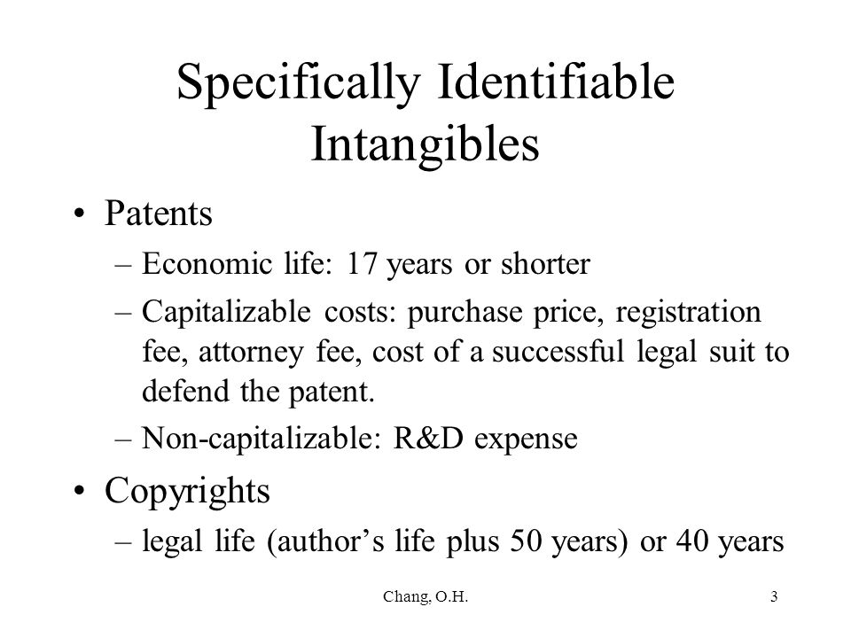 Chang, O.H.3 Specifically Identifiable Intangibles Patents –Economic life: 17 years or shorter –Capitalizable costs: purchase price, registration fee, attorney fee, cost of a successful legal suit to defend the patent.