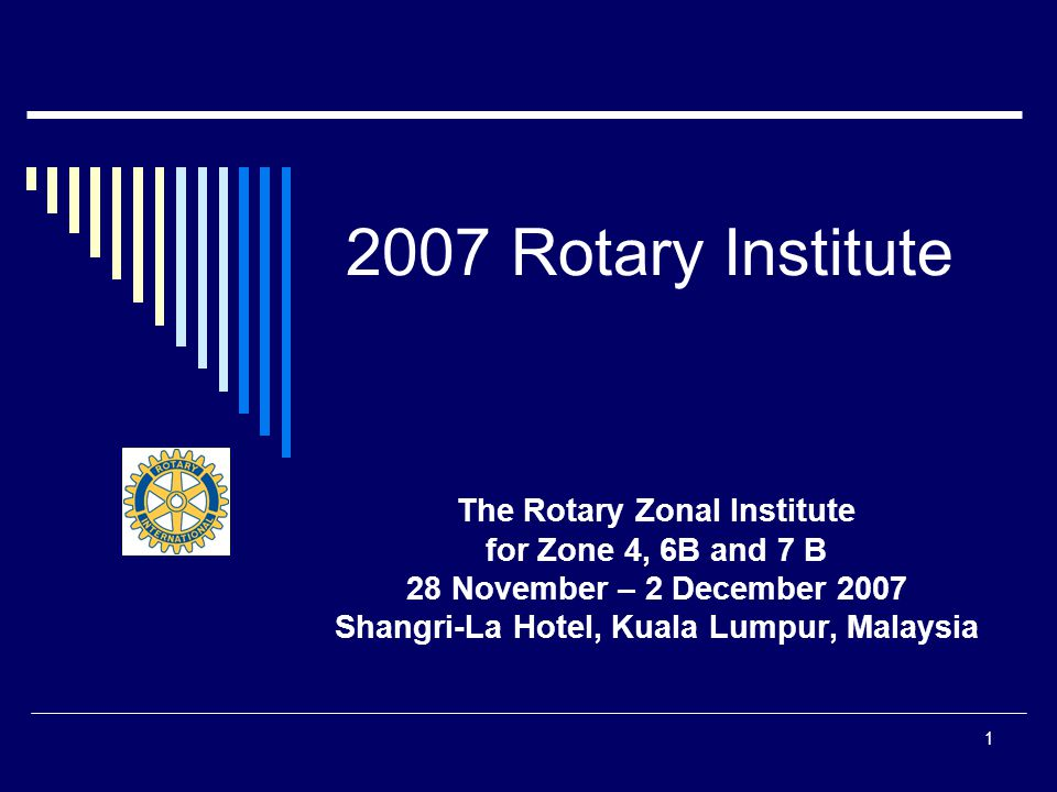 1 2007 Rotary Institute The Rotary Zonal Institute for Zone 4, 6B and 7 B 28 November – 2 December 2007 Shangri-La Hotel, Kuala Lumpur, Malaysia
