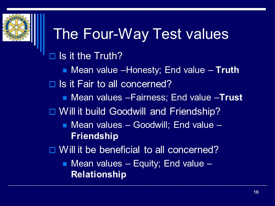 16 The Four-Way Test values  Is it the Truth.