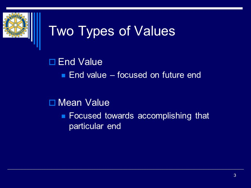 3 Two Types of Values  End Value End value – focused on future end  Mean Value Focused towards accomplishing that particular end