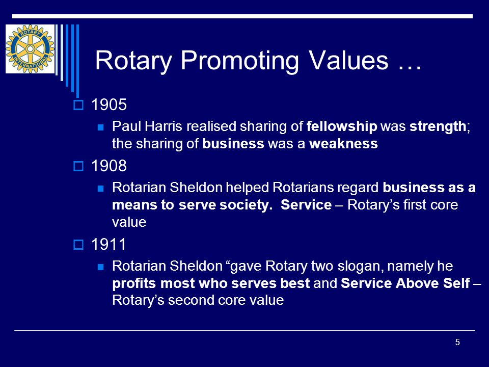 5 Rotary Promoting Values …  1905 Paul Harris realised sharing of fellowship was strength; the sharing of business was a weakness  1908 Rotarian Sheldon helped Rotarians regard business as a means to serve society.