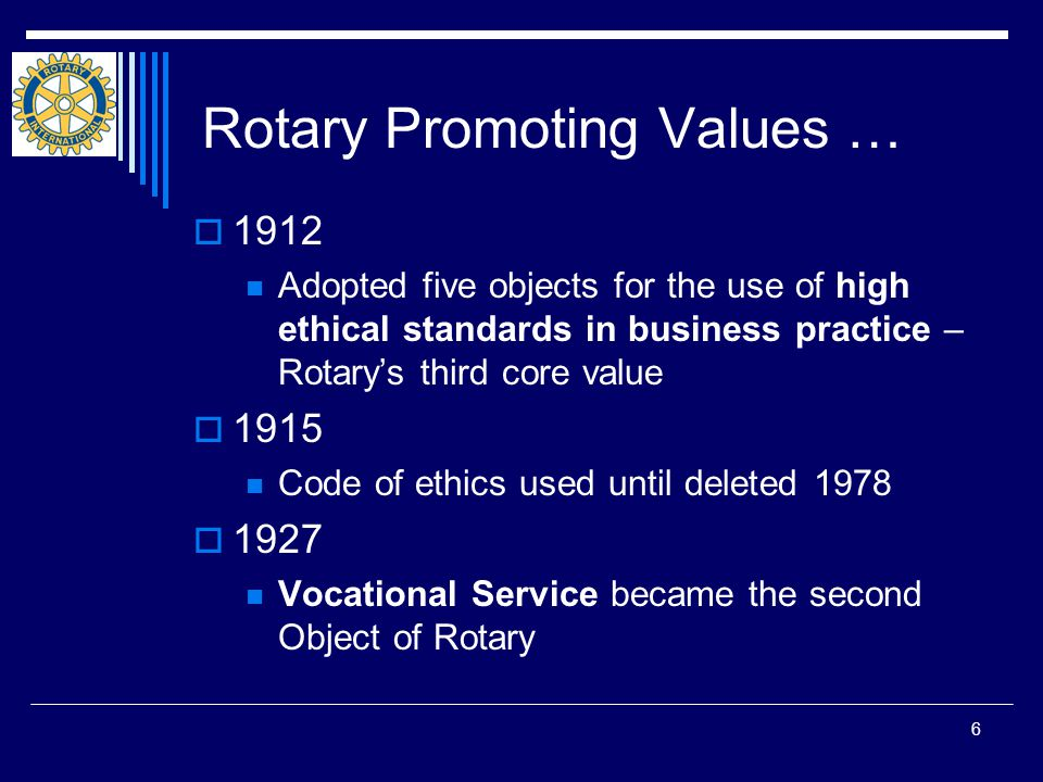 6 Rotary Promoting Values …  1912 Adopted five objects for the use of high ethical standards in business practice – Rotary's third core value  1915 Code of ethics used until deleted 1978  1927 Vocational Service became the second Object of Rotary