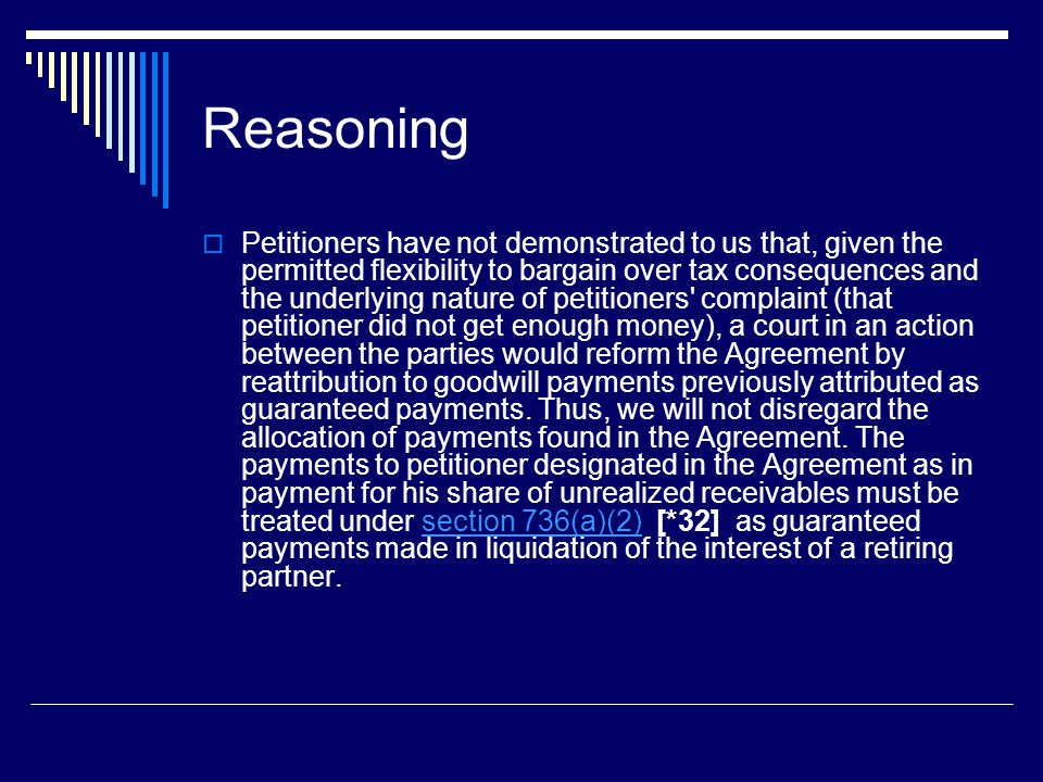 Reasoning  Petitioners have not demonstrated to us that, given the permitted flexibility to bargain over tax consequences and the underlying nature of petitioners complaint (that petitioner did not get enough money), a court in an action between the parties would reform the Agreement by reattribution to goodwill payments previously attributed as guaranteed payments.