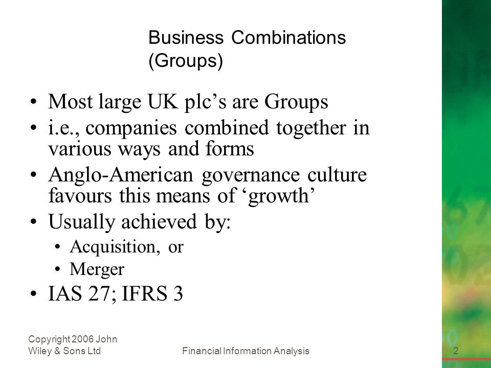 Financial Information Analysis2 Copyright 2006 John Wiley & Sons Ltd Business Combinations (Groups) Most large UK plc's are Groups i.e., companies combined together in various ways and forms Anglo-American governance culture favours this means of 'growth' Usually achieved by: Acquisition, or Merger IAS 27; IFRS 3