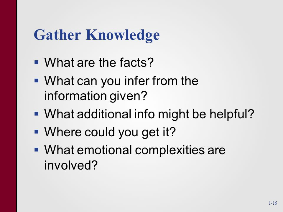 Gather Knowledge  What are the facts.  What can you infer from the information given.