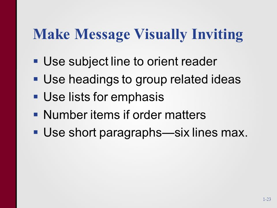 Make Message Visually Inviting  Use subject line to orient reader  Use headings to group related ideas  Use lists for emphasis  Number items if order matters  Use short paragraphs—six lines max.