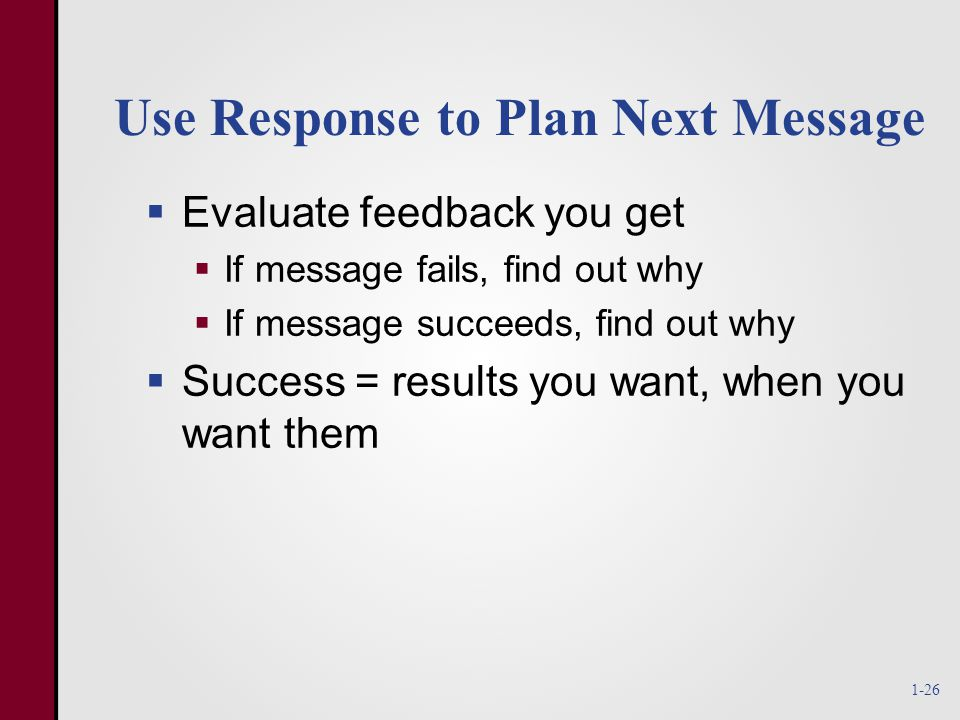 Use Response to Plan Next Message  Evaluate feedback you get  If message fails, find out why  If message succeeds, find out why  Success = results you want, when you want them 1-26