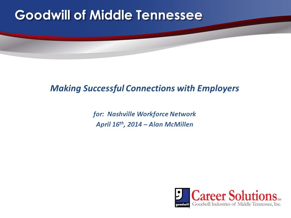 Goodwill of Middle Tennessee Making Successful Connections with Employers for: Nashville Workforce Network April 16 th, 2014 – Alan McMillen