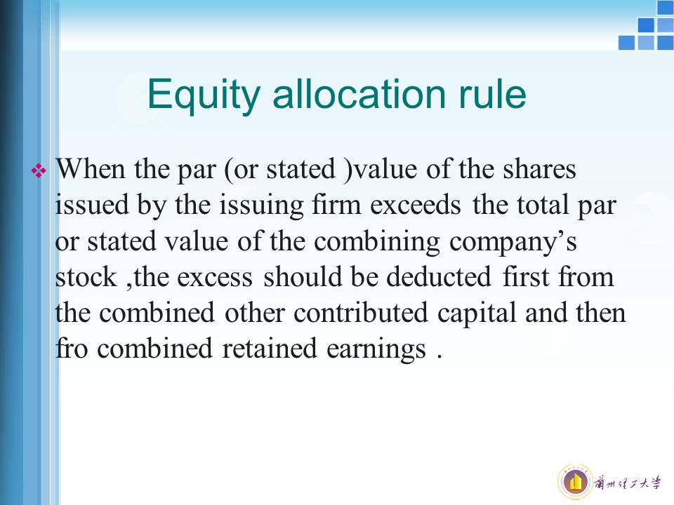 Equity allocation rule  When the par (or stated )value of the shares issued by the issuing firm exceeds the total par or stated value of the combining company's stock,the excess should be deducted first from the combined other contributed capital and then fro combined retained earnings.
