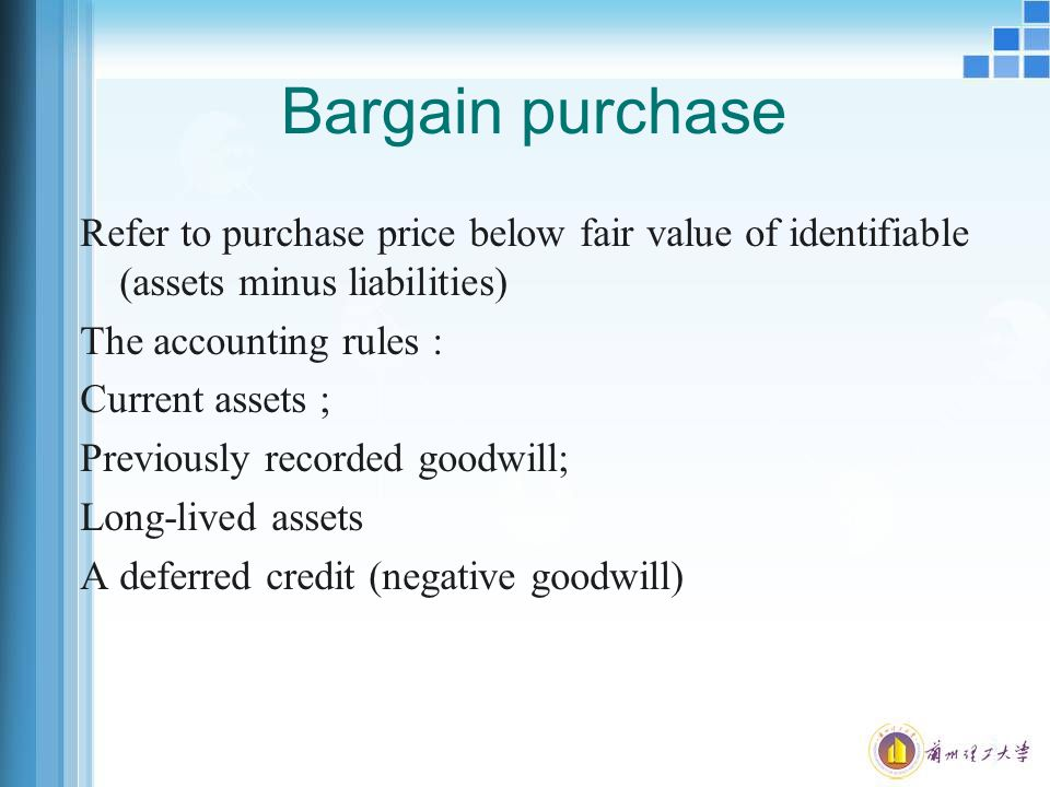 Bargain purchase Refer to purchase price below fair value of identifiable (assets minus liabilities) The accounting rules : Current assets ; Previously recorded goodwill; Long-lived assets A deferred credit (negative goodwill)