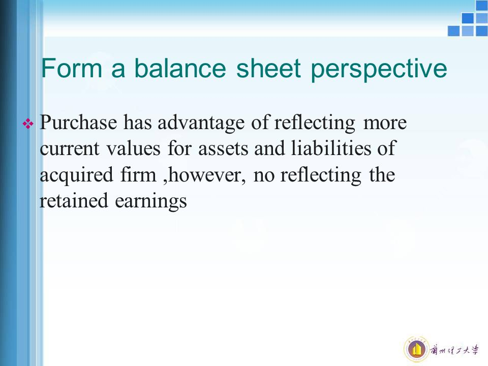 Form a balance sheet perspective  Purchase has advantage of reflecting more current values for assets and liabilities of acquired firm,however, no reflecting the retained earnings