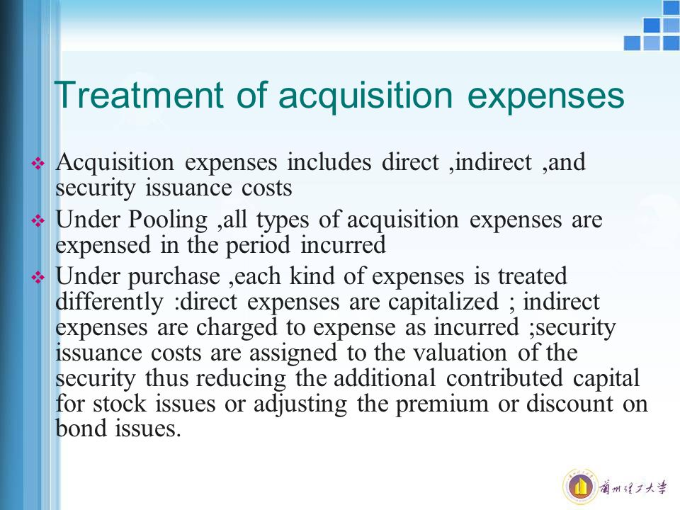 Treatment of acquisition expenses  Acquisition expenses includes direct,indirect,and security issuance costs  Under Pooling,all types of acquisition expenses are expensed in the period incurred  Under purchase,each kind of expenses is treated differently :direct expenses are capitalized ; indirect expenses are charged to expense as incurred ;security issuance costs are assigned to the valuation of the security thus reducing the additional contributed capital for stock issues or adjusting the premium or discount on bond issues.