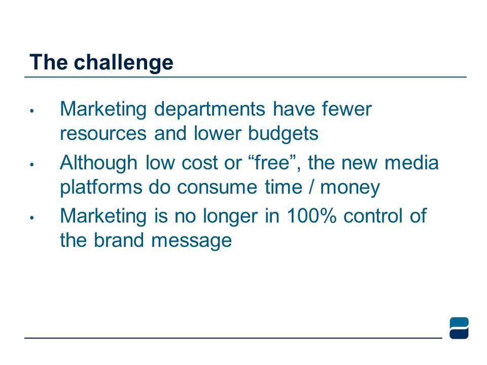 The challenge Marketing departments have fewer resources and lower budgets Although low cost or free , the new media platforms do consume time / money Marketing is no longer in 100% control of the brand message