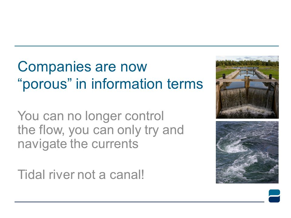 Companies are now porous in information terms You can no longer control the flow, you can only try and navigate the currents Tidal river not a canal!