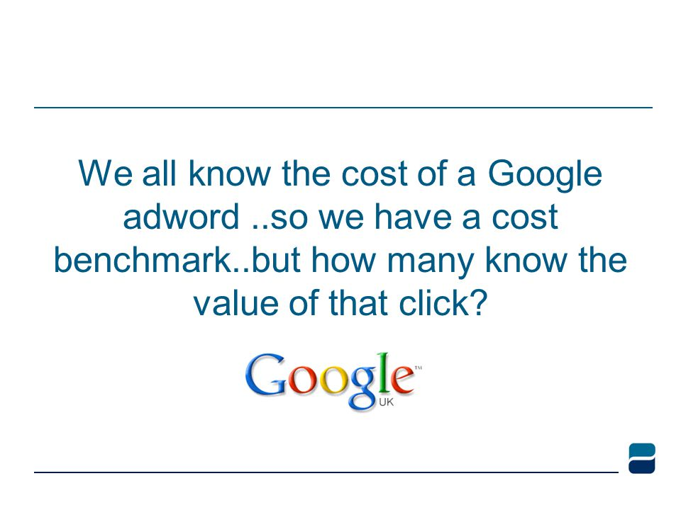 We all know the cost of a Google adword..so we have a cost benchmark..but how many know the value of that click