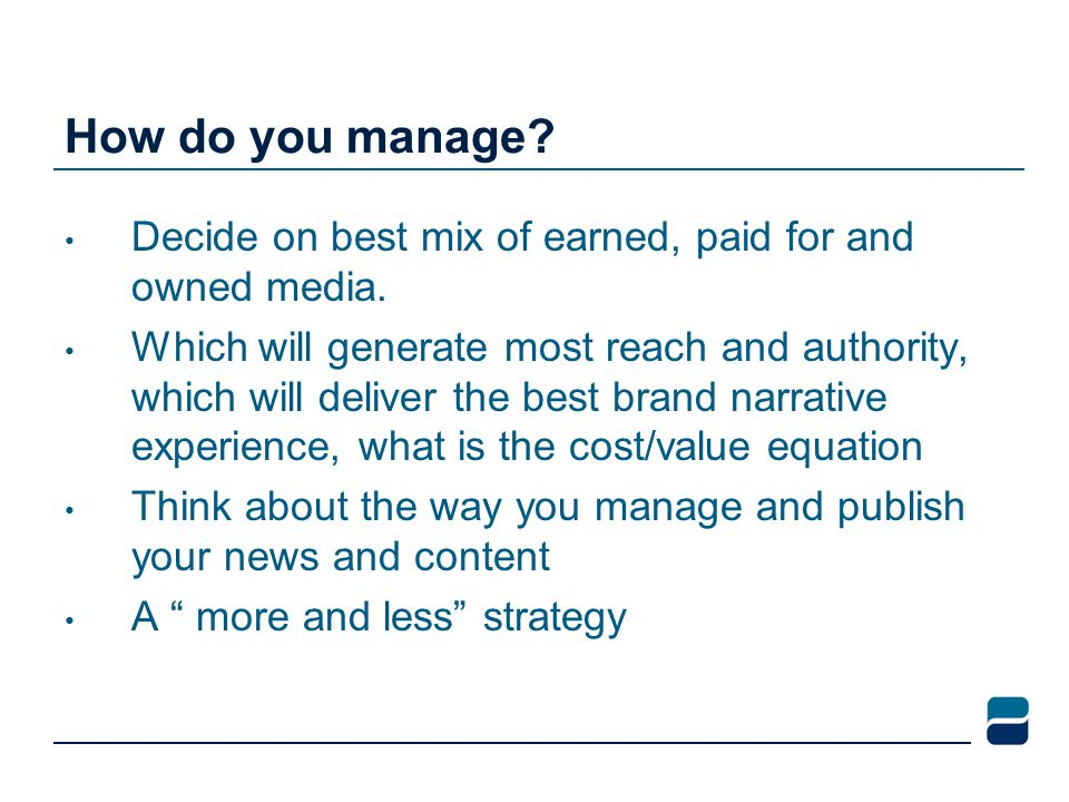 How do you manage.Decide on best mix of earned, paid for and owned media.