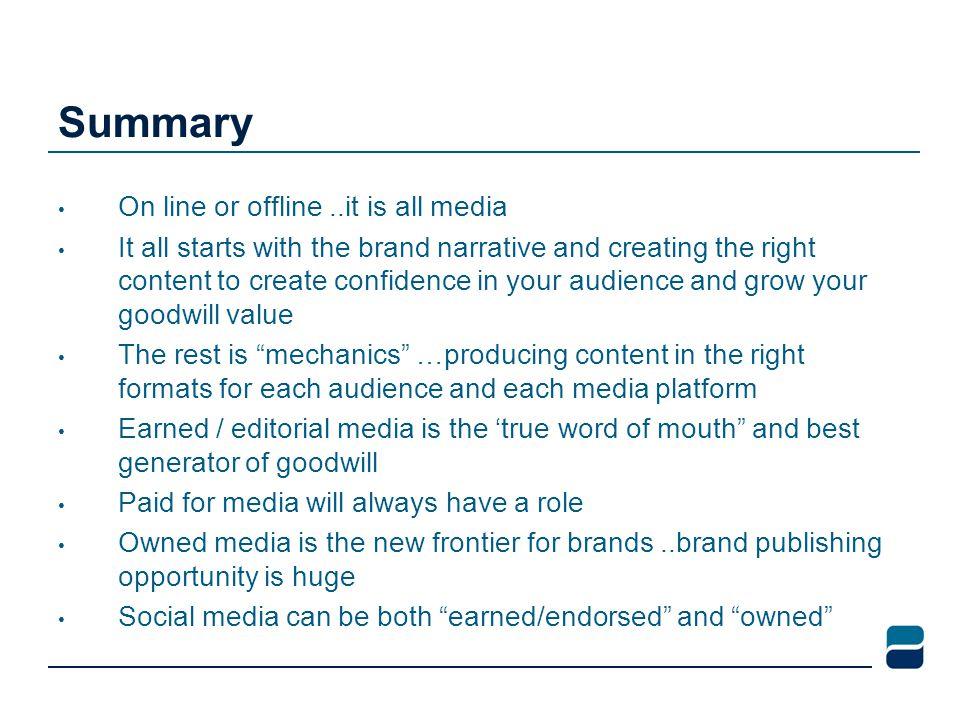 Summary On line or offline..it is all media It all starts with the brand narrative and creating the right content to create confidence in your audience and grow your goodwill value The rest is mechanics …producing content in the right formats for each audience and each media platform Earned / editorial media is the 'true word of mouth and best generator of goodwill Paid for media will always have a role Owned media is the new frontier for brands..brand publishing opportunity is huge Social media can be both earned/endorsed and owned