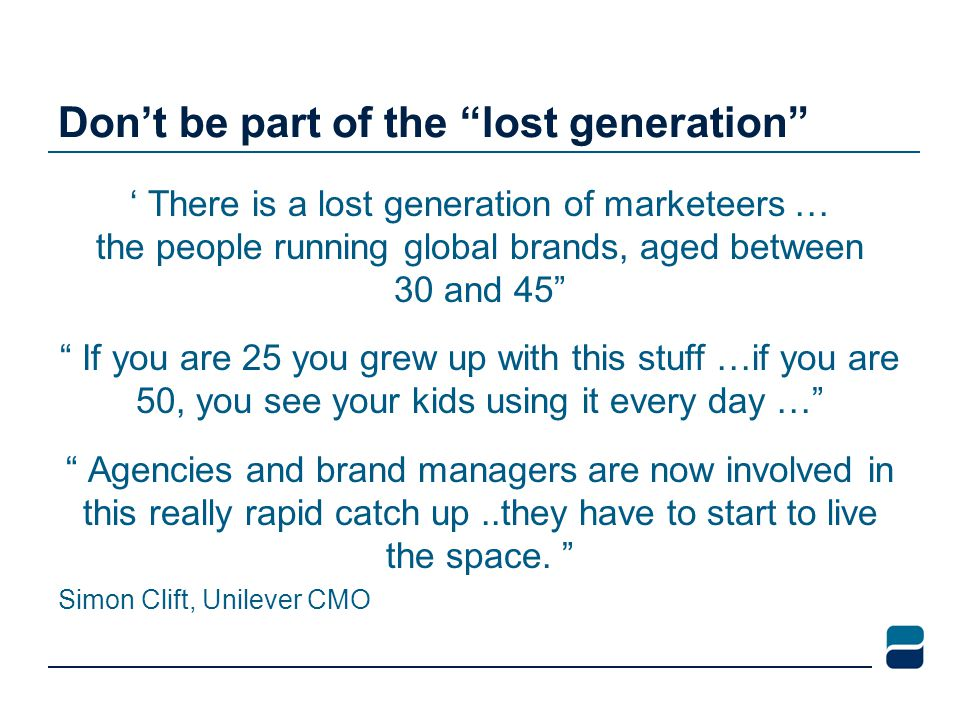 Don't be part of the lost generation ' There is a lost generation of marketeers … the people running global brands, aged between 30 and 45 If you are 25 you grew up with this stuff …if you are 50, you see your kids using it every day … Agencies and brand managers are now involved in this really rapid catch up..they have to start to live the space.