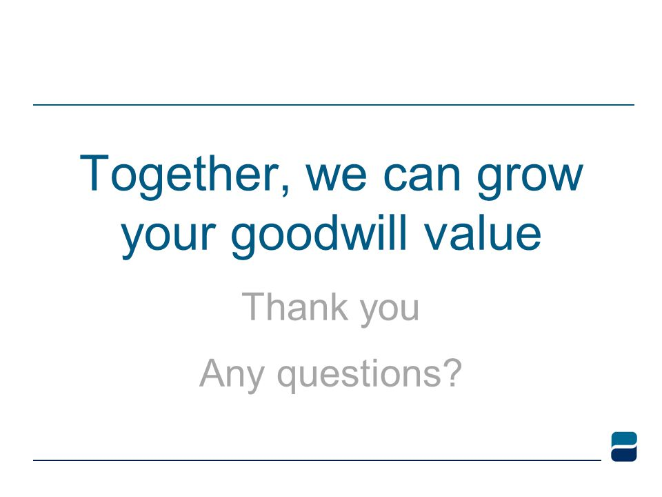 Together, we can grow your goodwill value Thank you Any questions?