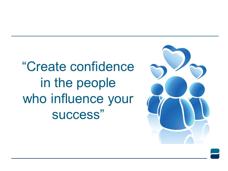 Create confidence in the people who influence your success