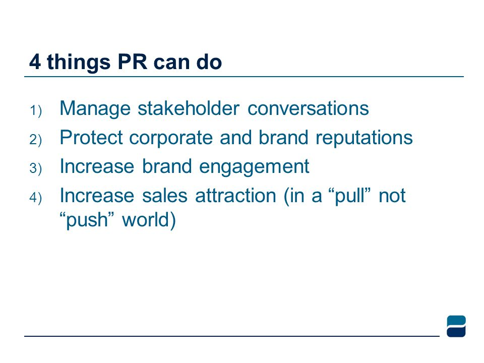 4 things PR can do 1) Manage stakeholder conversations 2) Protect corporate and brand reputations 3) Increase brand engagement 4) Increase sales attra