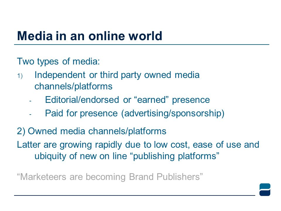 Media in an online world Two types of media: 1) Independent or third party owned media channels/platforms - Editorial/endorsed or earned presence - Paid for presence (advertising/sponsorship) 2) Owned media channels/platforms Latter are growing rapidly due to low cost, ease of use and ubiquity of new on line publishing platforms Marketeers are becoming Brand Publishers