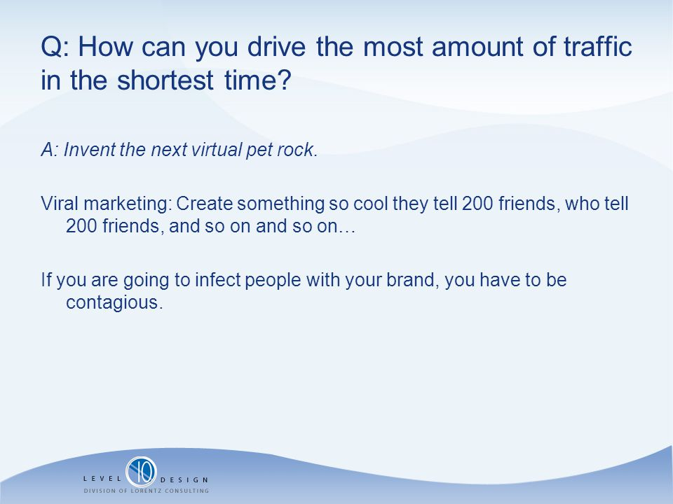 Q: How can you drive the most amount of traffic in the shortest time.