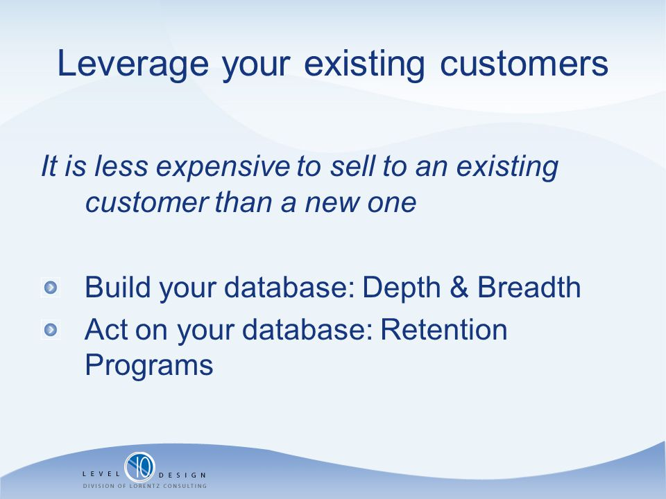 Leverage your existing customers It is less expensive to sell to an existing customer than a new one Build your database: Depth & Breadth Act on your database: Retention Programs
