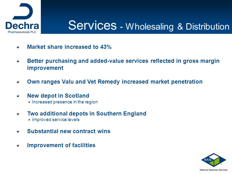 Market share increased to 43% Better purchasing and added-value services reflected in gross margin improvement Own ranges Valu and Vet Remedy increased market penetration New depot in Scotland Increased presence in the region Two additional depots in Southern England Improved service levels Substantial new contract wins Improvement of facilities Services - Wholesaling & Distribution