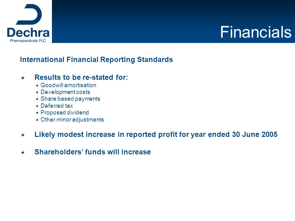 Financials International Financial Reporting Standards Results to be re-stated for: Goodwill amortisation Development costs Share based payments Deferred tax Proposed dividend Other minor adjustments Likely modest increase in reported profit for year ended 30 June 2005 Shareholders' funds will increase