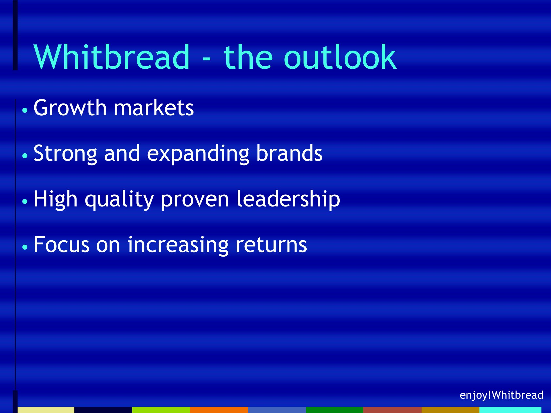 enjoy!Whitbread Whitbread - the outlook Growth markets Strong and expanding brands High quality proven leadership Focus on increasing returns