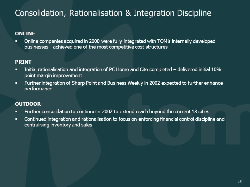 15 Consolidation, Rationalisation & Integration Discipline ONLINE  Online companies acquired in 2000 were fully integrated with TOM's internally developed businesses – achieved one of the most competitive cost structures PRINT  Initial rationalisation and integration of PC Home and Cite completed – delivered initial 10% point margin improvement  Further integration of Sharp Point and Business Weekly in 2002 expected to further enhance performance OUTDOOR  Further consolidation to continue in 2002 to extend reach beyond the current 13 cities  Continued integration and rationalisation to focus on enforcing financial control discipline and centralising inventory and sales