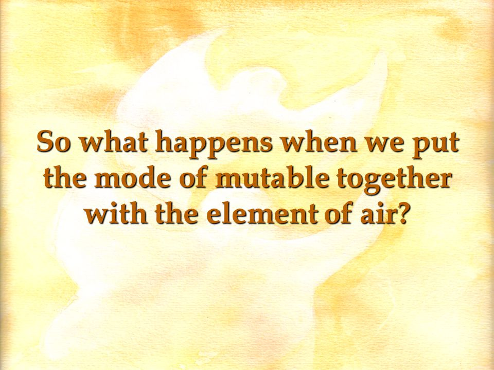 So what happens when we put the mode of mutable together with the element of air?