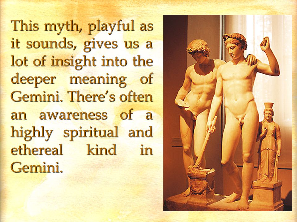 This myth, playful as it sounds, gives us a lot of insight into the deeper meaning of Gemini.
