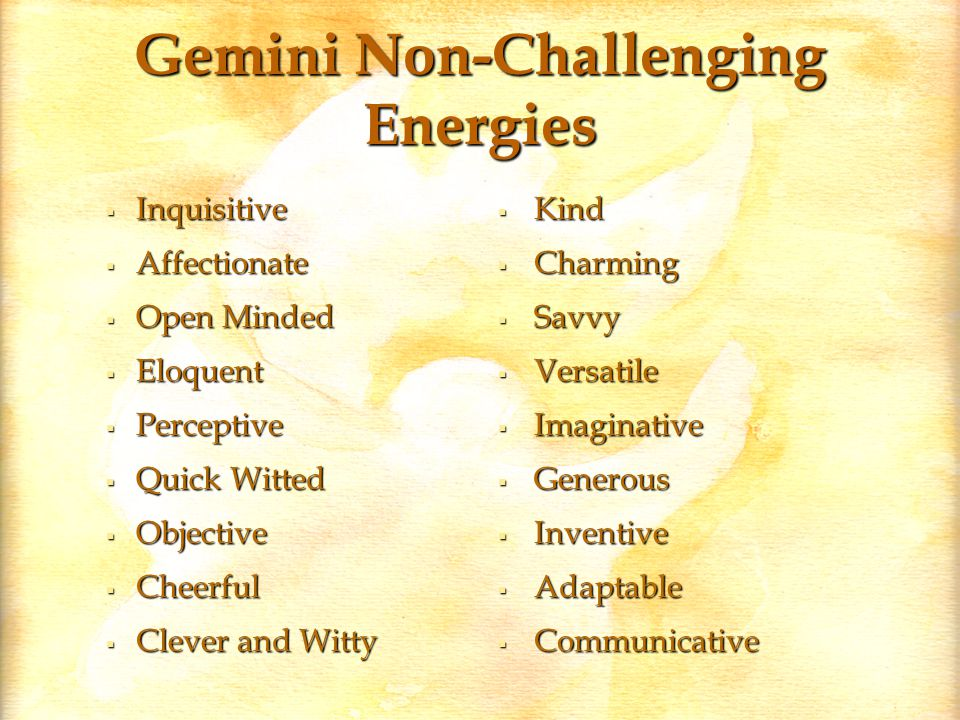 Gemini Non-Challenging Energies  Inquisitive  Affectionate  Open Minded  Eloquent  Perceptive  Quick Witted  Objective  Cheerful  Clever and Witty  Kind  Charming  Savvy  Versatile  Imaginative  Generous  Inventive  Adaptable  Communicative