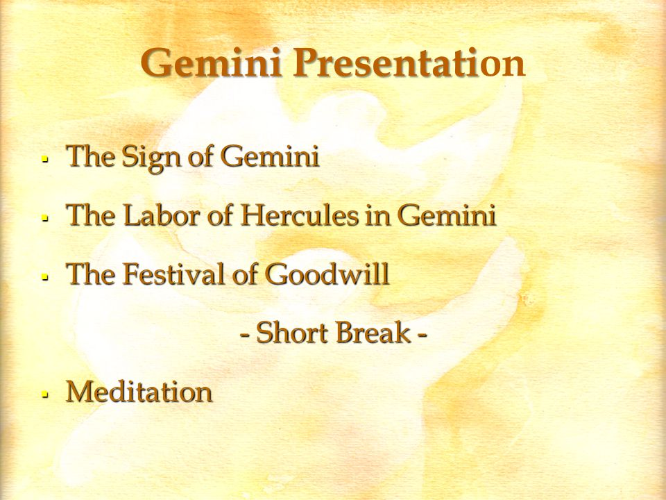 Gemini Presentati Gemini Presentation  The Sign of Gemini  The Labor of Hercules in Gemini  The Festival of Goodwill - Short Break -  Meditation