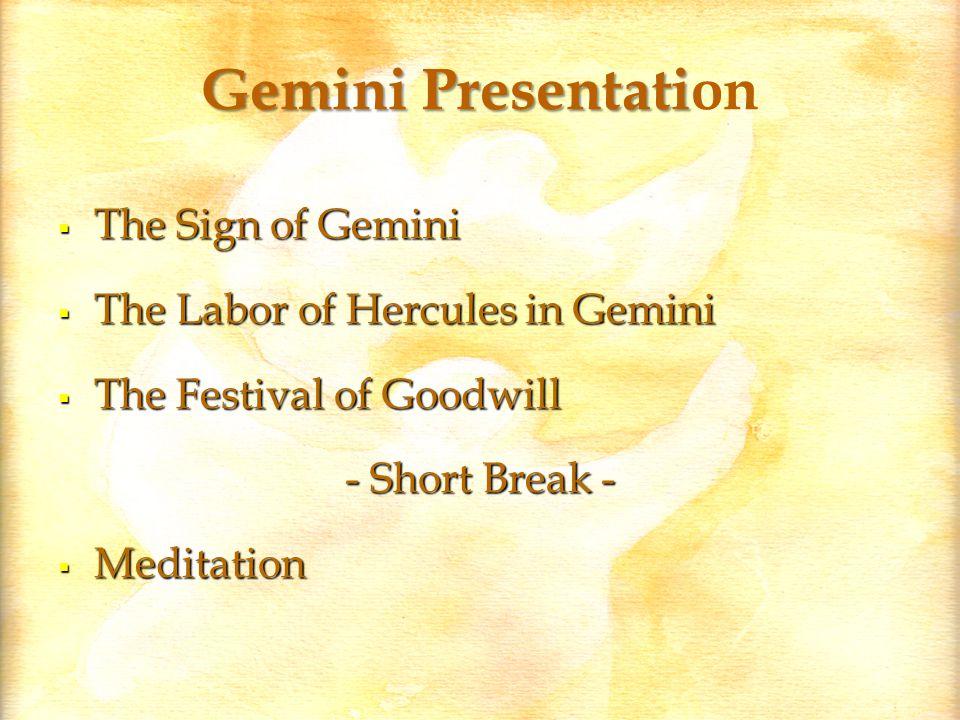 Gemini Presentati Gemini Presentation  The Sign of Gemini  The Labor of Hercules in Gemini  The Festival of Goodwill - Short Break -  Meditation
