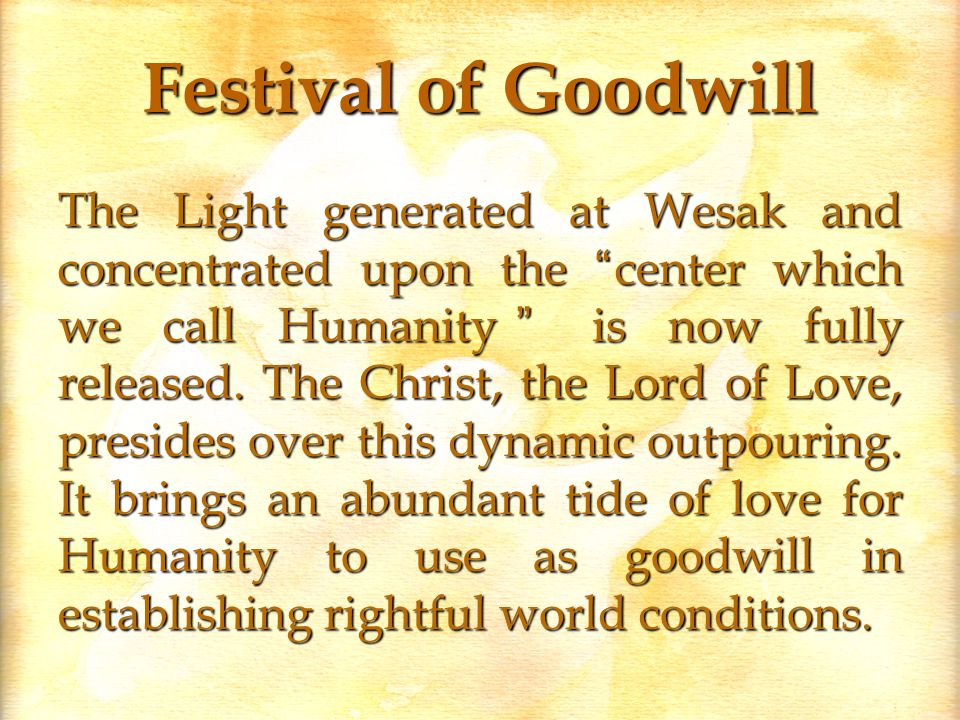Festival of Goodwill The Light generated at Wesak and concentrated upon the center which we call Humanity is now fully released.