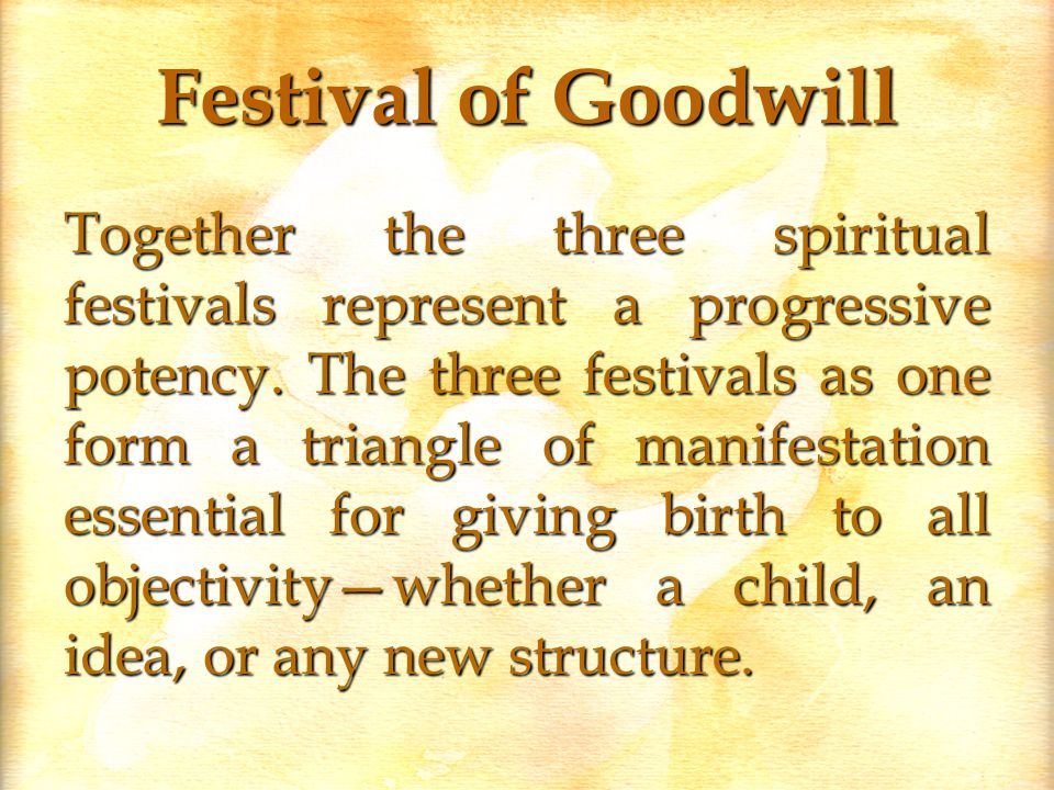 Festival of Goodwill Together the three spiritual festivals represent a progressive potency.