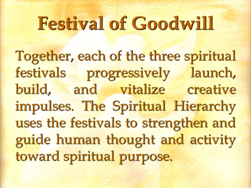 Festival of Goodwill Together, each of the three spiritual festivals progressively launch, build, and vitalize creative impulses.