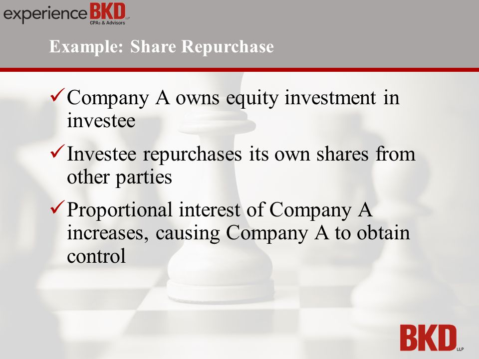 Company A owns equity investment in investee Investee repurchases its own shares from other parties Proportional interest of Company A increases, causing Company A to obtain control Example: Share Repurchase