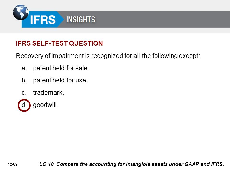 12-69 Recovery of impairment is recognized for all the following except: a.patent held for sale. b.patent held for use. c.trademark. d.goodwill. IFRS