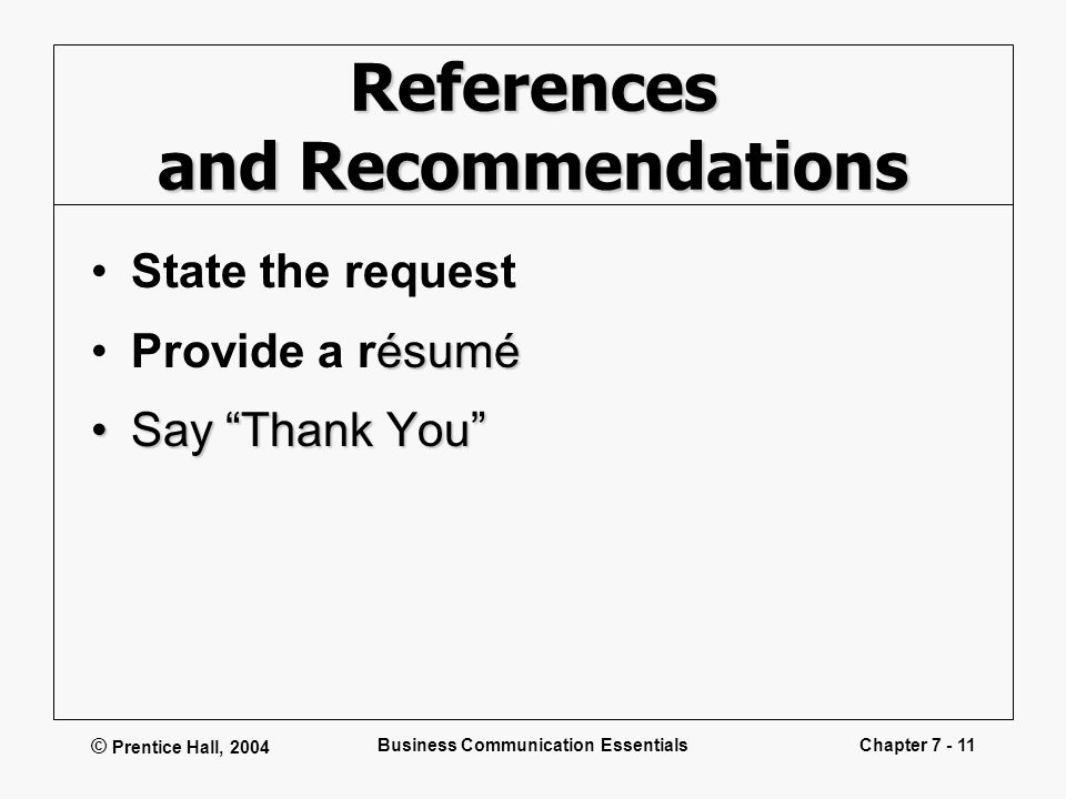 © Prentice Hall, 2004 Business Communication EssentialsChapter 7 - 11 References and Recommendations State the request ésuméProvide a résumé Say Thank You Say Thank You