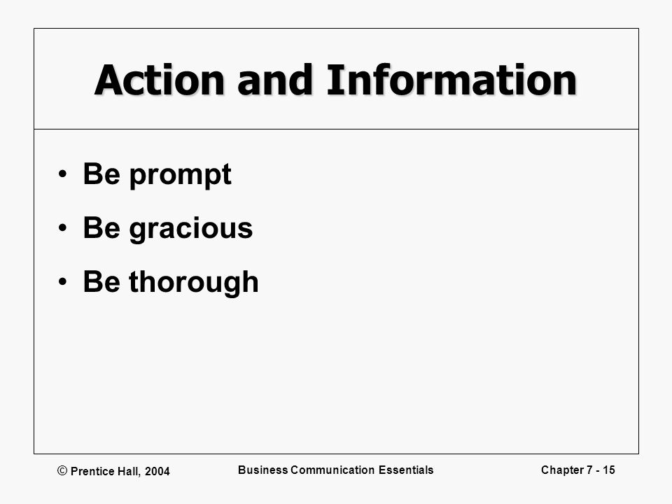 © Prentice Hall, 2004 Business Communication EssentialsChapter 7 - 15 Action and Information Be prompt Be gracious Be thorough