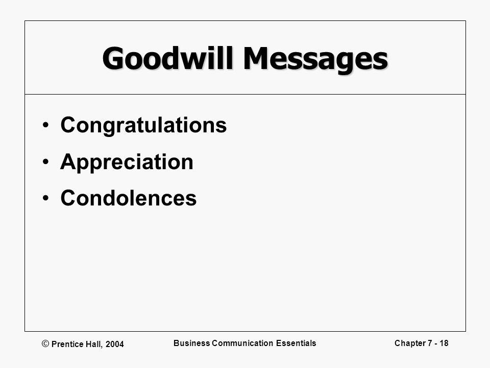 © Prentice Hall, 2004 Business Communication EssentialsChapter 7 - 18 Goodwill Messages Congratulations Appreciation Condolences