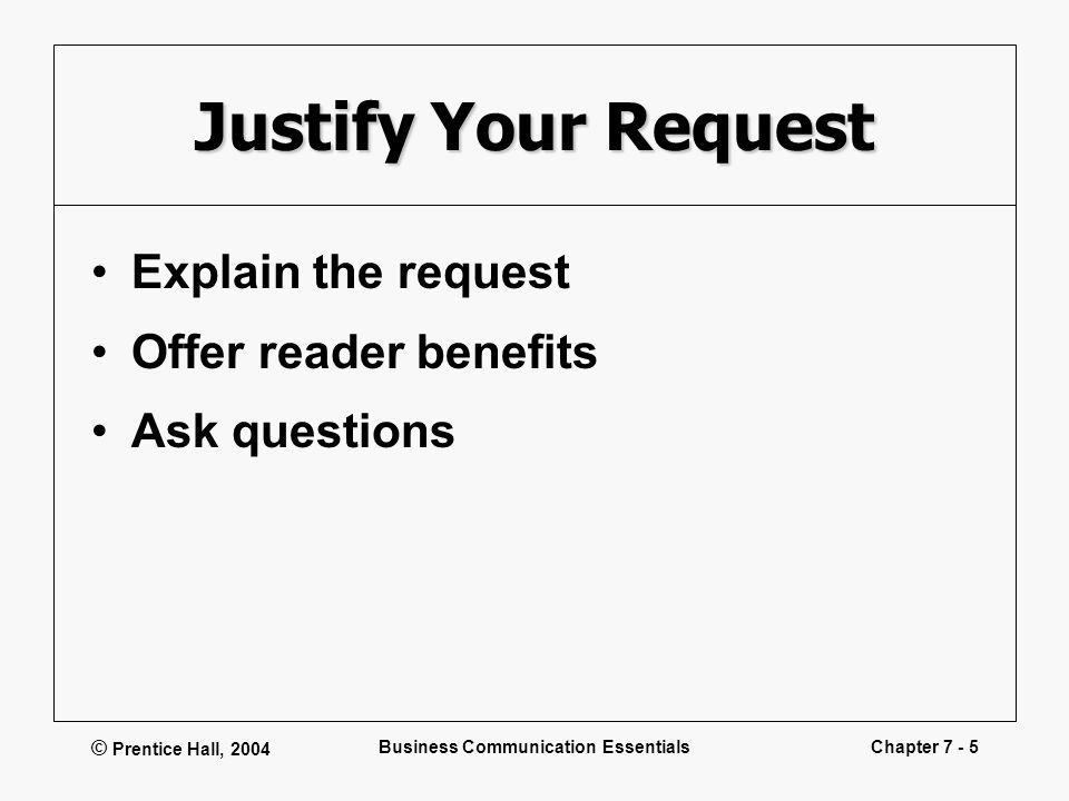 © Prentice Hall, 2004 Business Communication EssentialsChapter 7 - 5 Justify Your Request Explain the request Offer reader benefits Ask questions