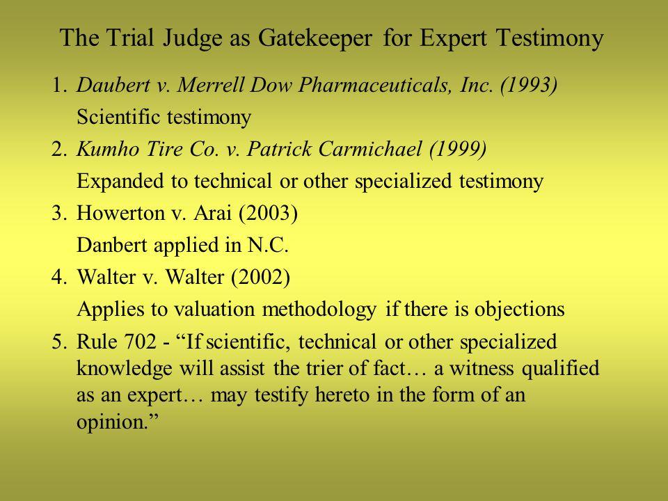 The Trial Judge as Gatekeeper for Expert Testimony 1.Daubert v. Merrell Dow Pharmaceuticals, Inc. (1993) Scientific testimony 2.Kumho Tire Co. v. Patr