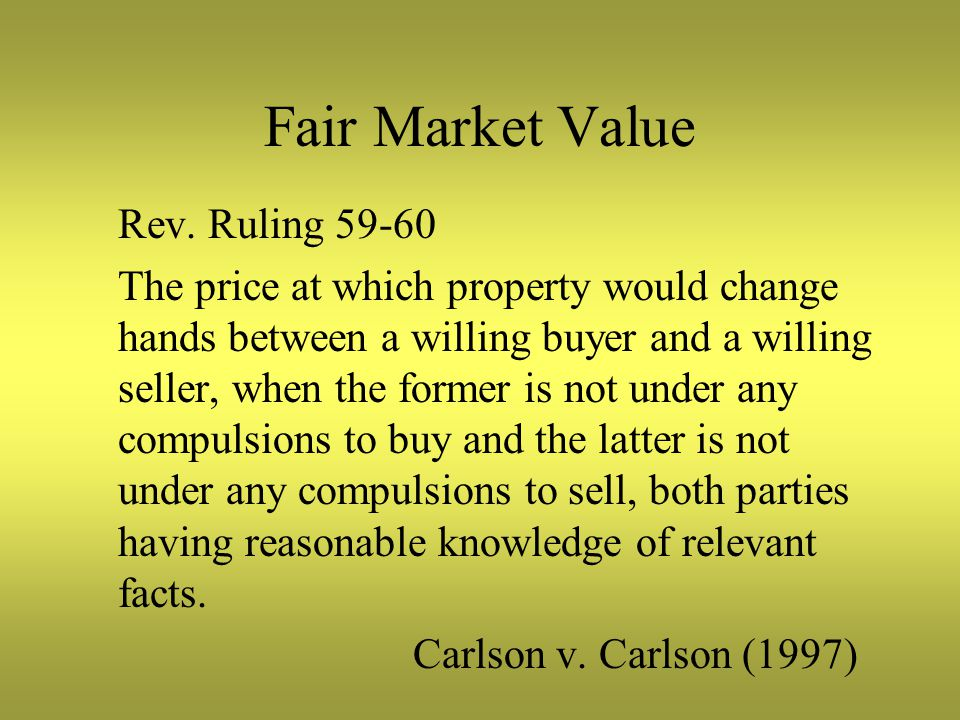 Fair Market Value Rev. Ruling 59-60 The price at which property would change hands between a willing buyer and a willing seller, when the former is no