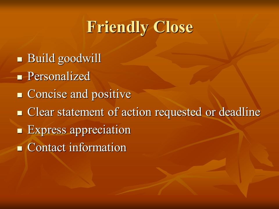 Friendly Close Build goodwill Build goodwill Personalized Personalized Concise and positive Concise and positive Clear statement of action requested o